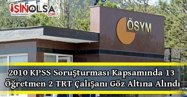 2010 KPSS Soruşturması Kapsamında 13 Öğretmen 2 TRT Çalışanı Göz Altına Alındı