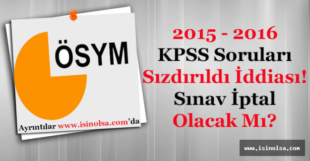 2015 - 2016 KPSS Sınav Soruları Sızdırıldı! Sınavlar İptal Mi Edilecek?