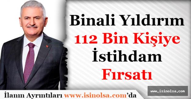 Başbakan Binali Yıldırım: 112 Bin Kişiye İstihdam Fırsatı Verilecek!