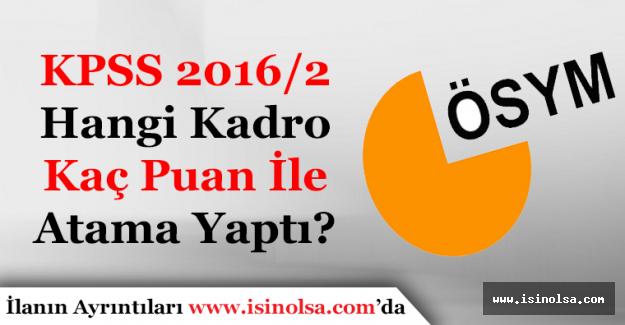 KPSS 2016/2 Hangi Kadro Kaç Puan İle Atama Yaptı