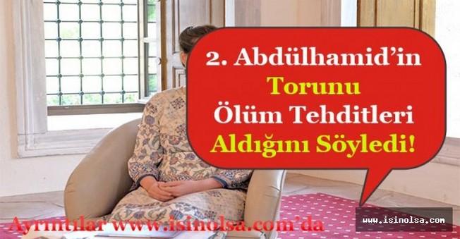2. Abdülhamid'in Torunu: Ölüm Tehditleri Alıyorum!