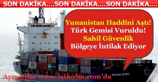 Yunanistan Türk Gemisini Vurdu! Sahil Güvenlik Harekete Geçti