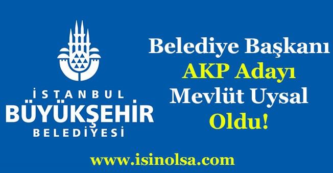 İstanbul Büyükşehir Belediye Başkanı AKP Adayı Mevlüt Uysal Oldu!