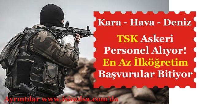 TSK En Az İlköğretim Mezunu Askeri Personel Alımı Başvuruları Bitiyor!
