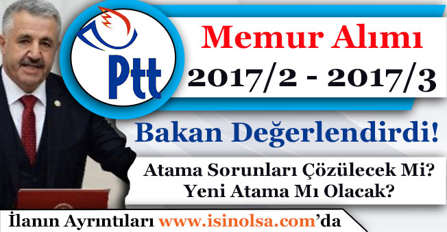 Ulaştırma Bakanı PTT Memur Alımı ve 2017/2 ile 2017/3 Atama Sorunlarını Değerlendirdi!