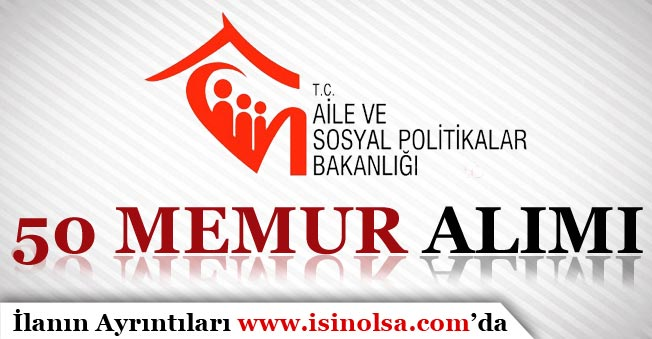 Aile ve Sosyal Politikalar Bakanlığı 50 Memur Alım İlanı Yayımladı!