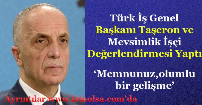 Türk İş Genel Başkanı Taşerona Kadro ve Mevsimlik İşçi Açıklamasını Değerlendirdi!