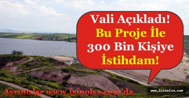 Vali Açıkladı! Bu Proje ile 300 Bin Kişiye İstihdam Verilecek!