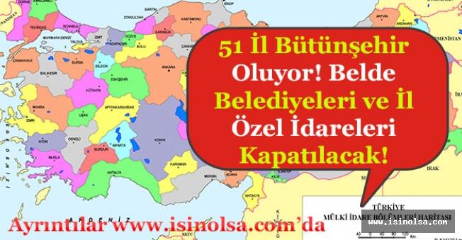 51 İl Bütünşehir Olacak! Belde Belediyeleri ve İl Özel İdareleri Kapatılacak!