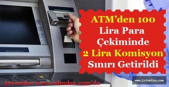 ATM'den Para Çekerken 100 Liraya 2 Lira Komisyon Sınırı Getirildi!