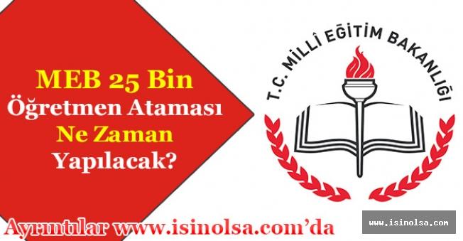 Milli Eğitim Bakanlığı MEB 25 Bin Öğretmen Ataması Ne Zaman Yapılacak?