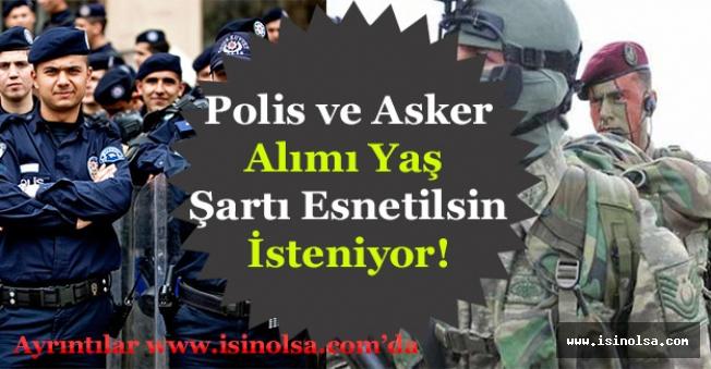 Polis ve Asker Alımı Yaş Şartı Esnetilsin Talep Ediliyor!