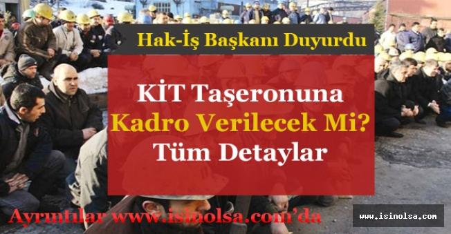 Hak-İş Başkanı KİT'lere Kadro Açıklaması Yaptı! KİT Taşerona Kadro Verilecek Mi?