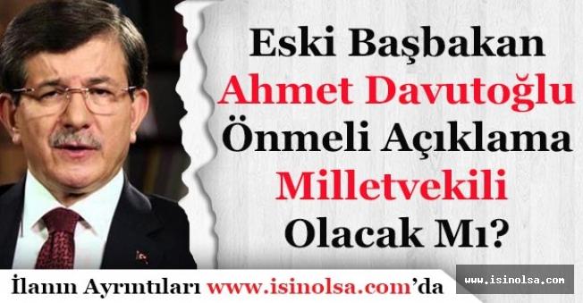Eski Başbakan Ahmet Davutoğlu'ndan Önemli Açıklama! Milletvekili Adayı Olacak Mı?