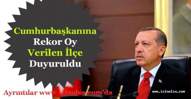 Cumhurbaşkanı Erdoğan'a Rekor Oy Veren İlçe Belli Oldu!