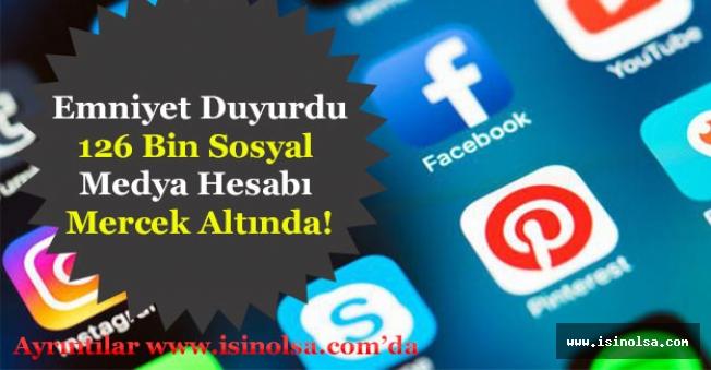 Emniyet Duyurdu: 126 Bin Sosyal Medya Hesabı Mercek Altında!
