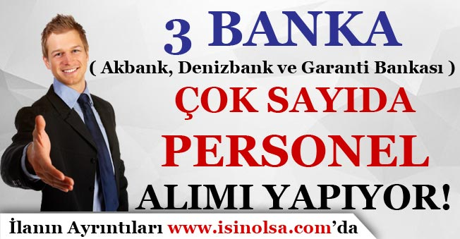 3 Banka ( Akbank, Denizbank ve Garanti Bankası ) Çok Sayıda Personel Alımı Yapıyor!