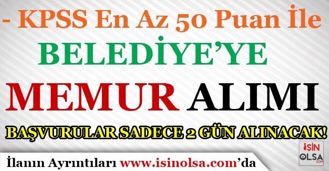 En Az 50 KPSS Puanı İle Belediye'ye Memur Alımı! Başvurular Sadece 2 Gün Alınacak?