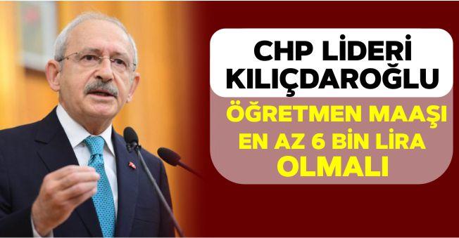 """CHP Lideri Kılıçdaroğlu: """"Öğretmen Maaşı En Az 6 Bin Lira Olmalı"""""""