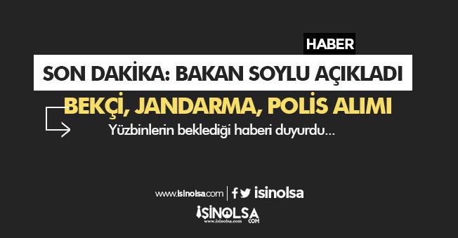 Son Dakika: Bakan Soylu' dan Bekçi, Jandarma, Polis Alımları Konusunda Açıklama Geldi