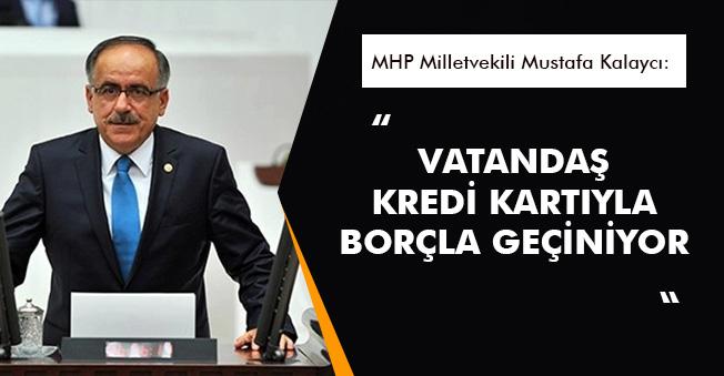 """MHP Vekili Kalaycı: """"Vatandaşlar geçimini borçla kredi kartıyla sağlamaktadır"""""""