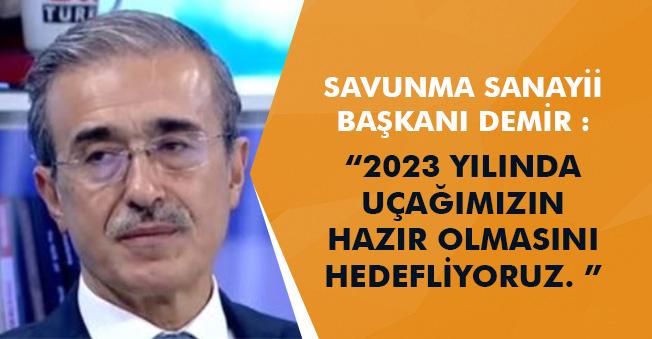 """Savunma Sanayi Başkanı: """"2023 yılında uçağımızın hazır olmasını hedefliyoruz"""""""