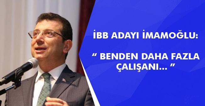 """İstanbul Adayı İmamoğlu : """" Benden daha fazla çalışanı... """""""