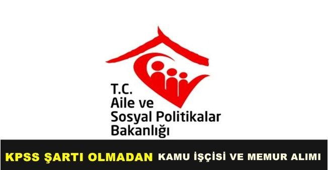 Aile Bakanlığı KPSS Şartı Olmadan Kamu İşçisi ve Memur Alımı Yapacak