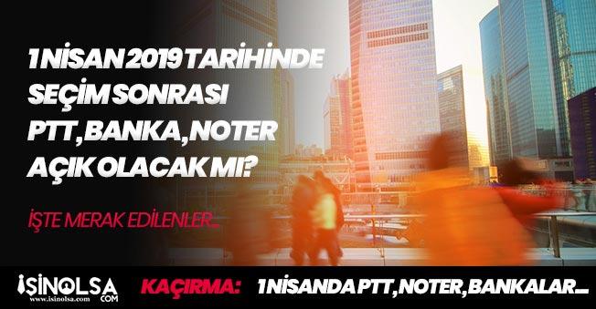 1 Nisan' da Seçim Sonrası PTT, Banka ve Noterler Açık Olacak mı? Resmi Tatil Varmı