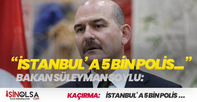 """Bakan Soylu: """"İstanbul' a 5 Bin Polis Daha Vereceğiz"""""""