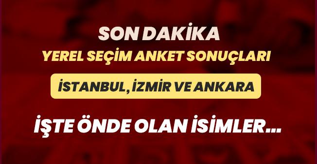 İstanbul, İzmir ve Ankara Son Dakika Yerel Seçim Anket Sonuçları!