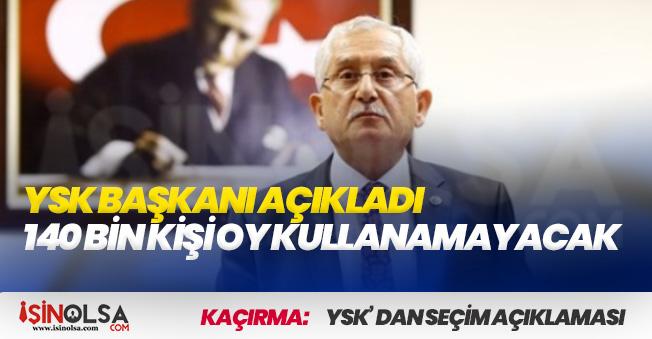 YSK Seçim Açıklaması Yaptı! 140 Bin Kişi Oy Kullanamayacak