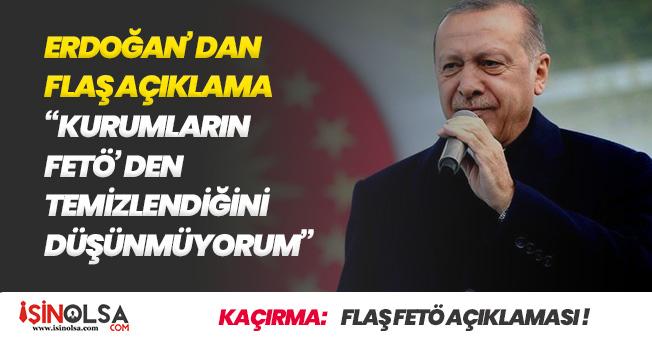 Erdoğandan Flaş FETÖ Yorumu! Kurumlarımızdan Temizleyebildiğimizi Düşünmüyorum