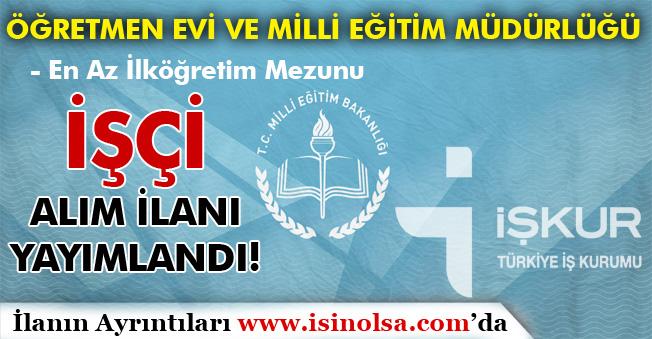 İŞKUR'da Öğretmen Evine ve Milli Eğitim Müdürlüğüne İşçi Alım İlanı Yayımlandı! En Az İlköğretim