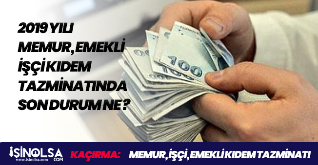 Taşeron, İşçi, Memur, Emekli 2019 Kıdem Tazminatında Son Durum!