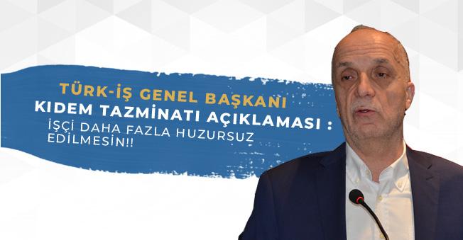 Türk-İş Kıdem Tazminatı Açıklaması: İşçiye Daha Fazla Huzursuzluk Verilmesin!