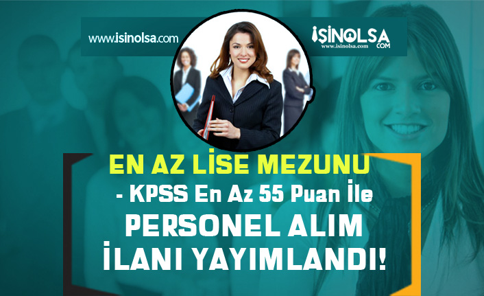 En Az Lise Mezunu ve KPSS 55 Puan İle Kamu Personeli Alım İlanı Yayımlandı