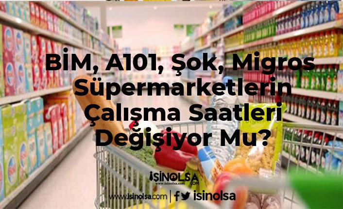 BİM, A101, Şok, Migros Süpermarketlerin Çalışma Saatleri Değişiyor Mu?