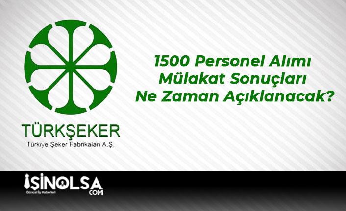 Türk Şeker 1500 Personel Alımı Mülakat Sonuçları Ne Zaman Açıklanacak?