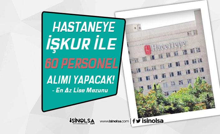 Hacettepe Üniversitesi 60 Hastane Personeli Alacak! Başvurular İŞKUR'da Başladı