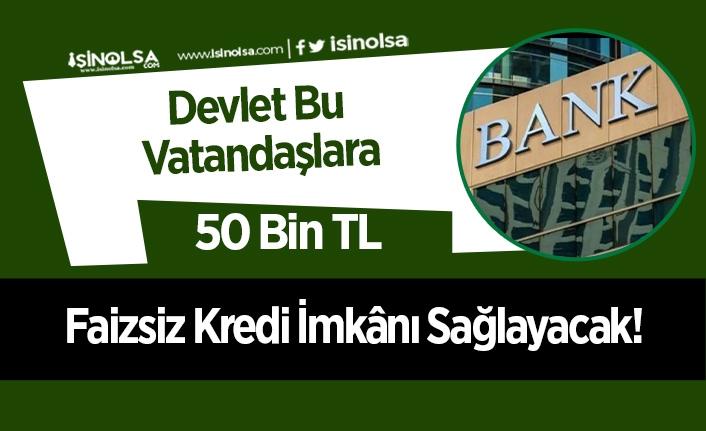 Devlet Bu Vatandaşlara 50 Bin TL Faizsiz Kredi İmkânı Sağlayacak!