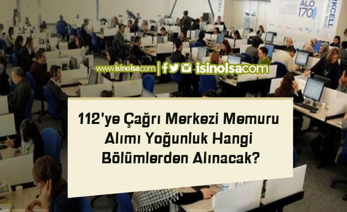112'ye Çağrı Merkezi Memuru Alımı Yoğunluk Hangi Bölümlerden Alınacak?
