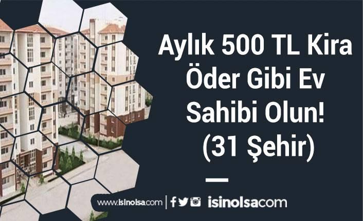 Aylık 500 TL Kira Öder Gibi Ev Sahibi Olun! (31 Şehir)