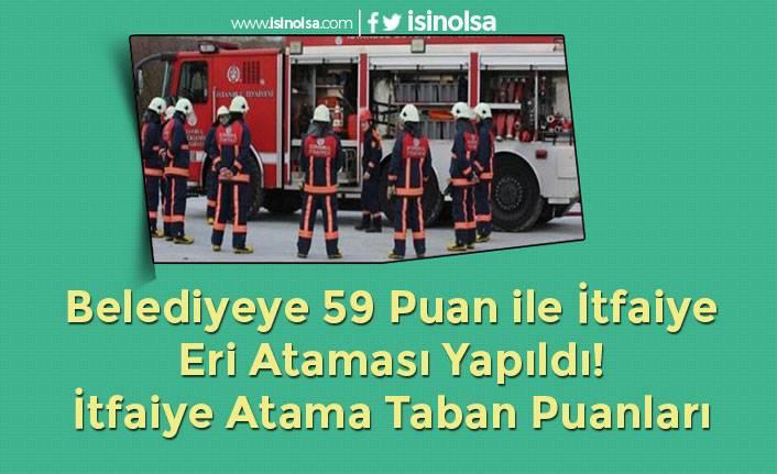 Belediyeye 59 Puan ile İtfaiye Eri Ataması Yapıldı! İtfaiye Atama Taban Puanları
