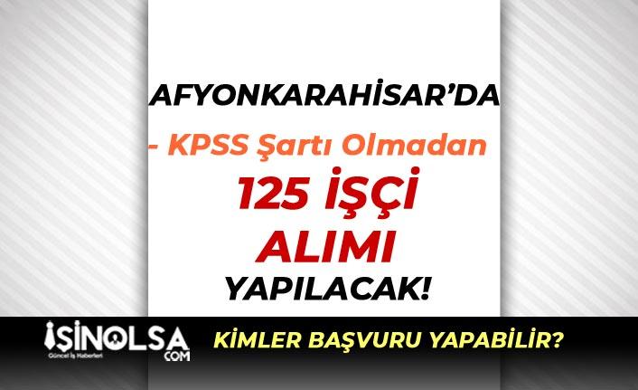 Afyonkarahisar'da KPSS siz 125 İşçi Alımı Yapılacak! Şartlar Nedir?