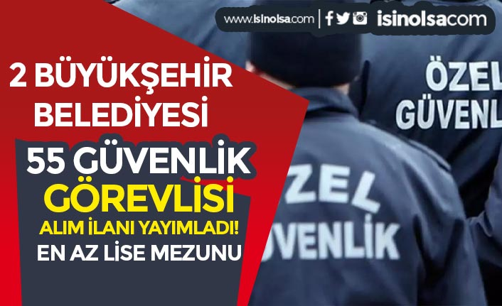 2 Büyükşehir'de Belediyeler Lise Mezunu 55 Güvenlik Görevlisi Alıyor!