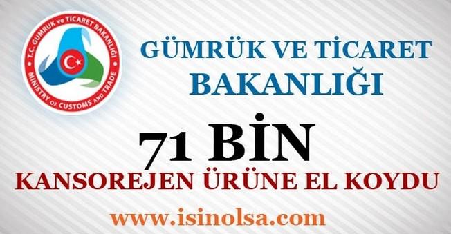 Gümrük ve Ticaret Bakanlığı 71 Bin Kansorejen Ürüne El Koydu