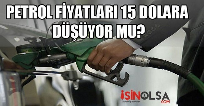 Petrol fiyatları 15 Dolara Düşüyor mu?