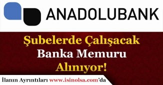 Anadolu Bank Şube ve Müdürlükler İçin Memur Alımı Yapıyor!