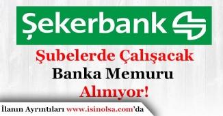 Şekerbank Şubelerde Görevlendirilecek Banka Memuru Alıyor!